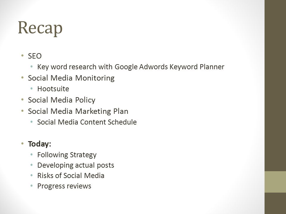 Recap SEO Key word research with Google Adwords Keyword Planner Social Media Monitoring Hootsuite Social Media Policy Social Media Marketing Plan Social Media Content Schedule Today: Following Strategy Developing actual posts Risks of Social Media Progress reviews