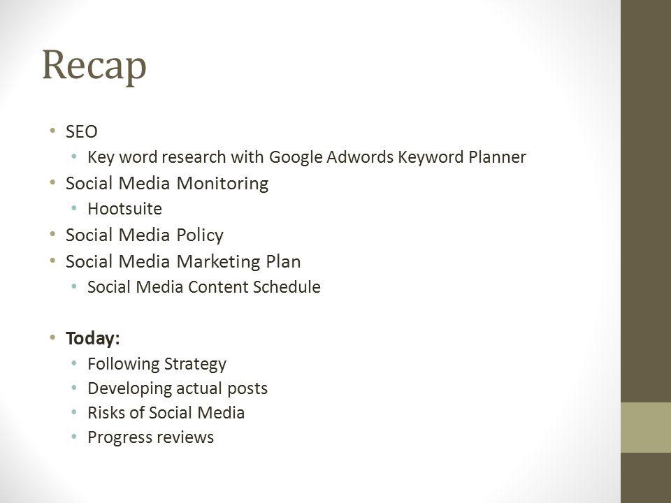 Recap SEO Key word research with Google Adwords Keyword Planner Social Media Monitoring Hootsuite Social Media Policy Social Media Marketing Plan Soci