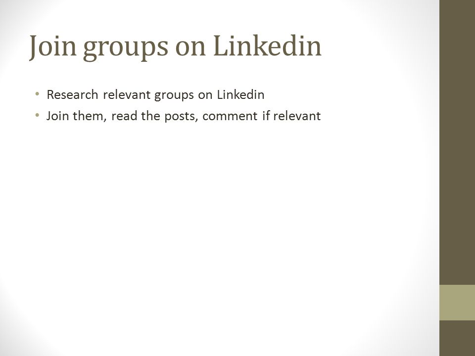 Join groups on Linkedin Research relevant groups on Linkedin Join them, read the posts, comment if relevant