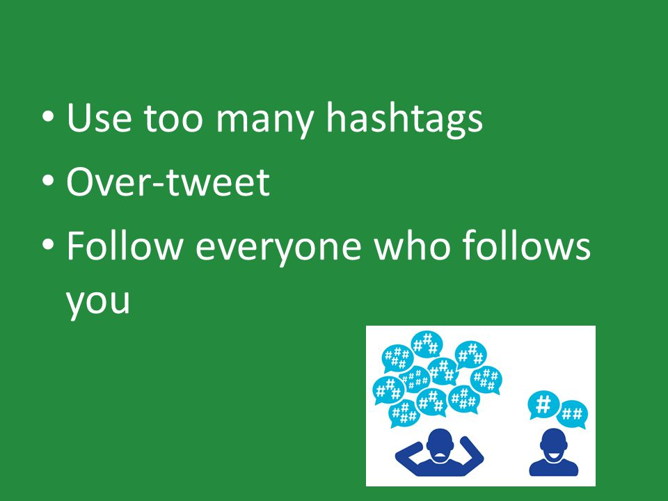 Use too many hashtags Over-tweet Follow everyone who follows you