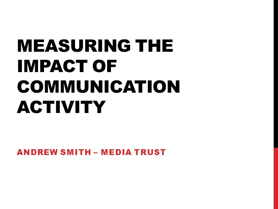 MEASURING THE IMPACT OF COMMUNICATION ACTIVITY ANDREW SMITH – MEDIA TRUST