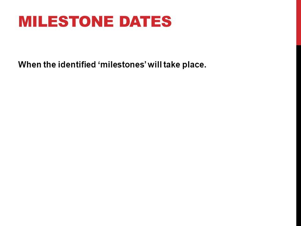MILESTONE DATES When the identified 'milestones' will take place.