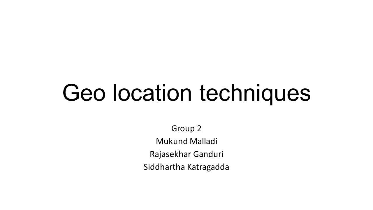 Geo location techniques Group 2 Mukund Malladi Rajasekhar Ganduri Siddhartha Katragadda