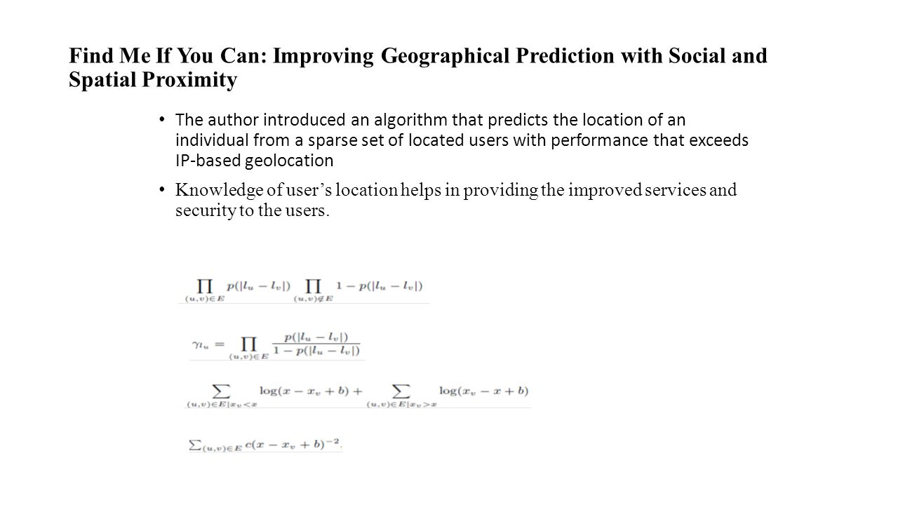 Find Me If You Can: Improving Geographical Prediction with Social and Spatial Proximity The author introduced an algorithm that predicts the location of an individual from a sparse set of located users with performance that exceeds IP-based geolocation Knowledge of user's location helps in providing the improved services and security to the users.