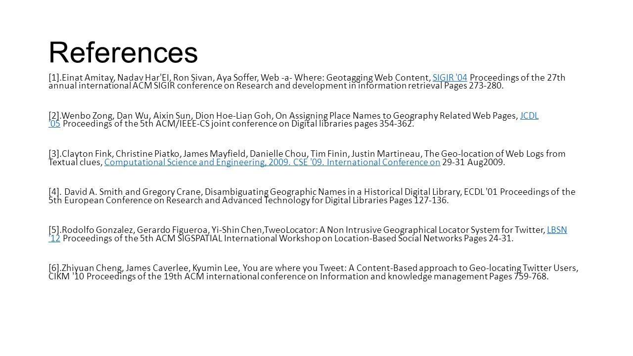 References [1].Einat Amitay, Nadav Har EI, Ron Sivan, Aya Soffer, Web -a- Where: Geotagging Web Content, SIGIR 04 Proceedings of the 27th annual international ACM SIGIR conference on Research and development in information retrieval Pages 273-280.SIGIR 04 [2].Wenbo Zong, Dan Wu, Aixin Sun, Dion Hoe-Lian Goh, On Assigning Place Names to Geography Related Web Pages, JCDL 05 Proceedings of the 5th ACM/IEEE-CS joint conference on Digital libraries pages 354-362.JCDL 05 [3].Clayton Fink, Christine Piatko, James Mayfield, Danielle Chou, Tim Finin, Justin Martineau, The Geo-location of Web Logs from Textual clues, Computational Science and Engineering, 2009.