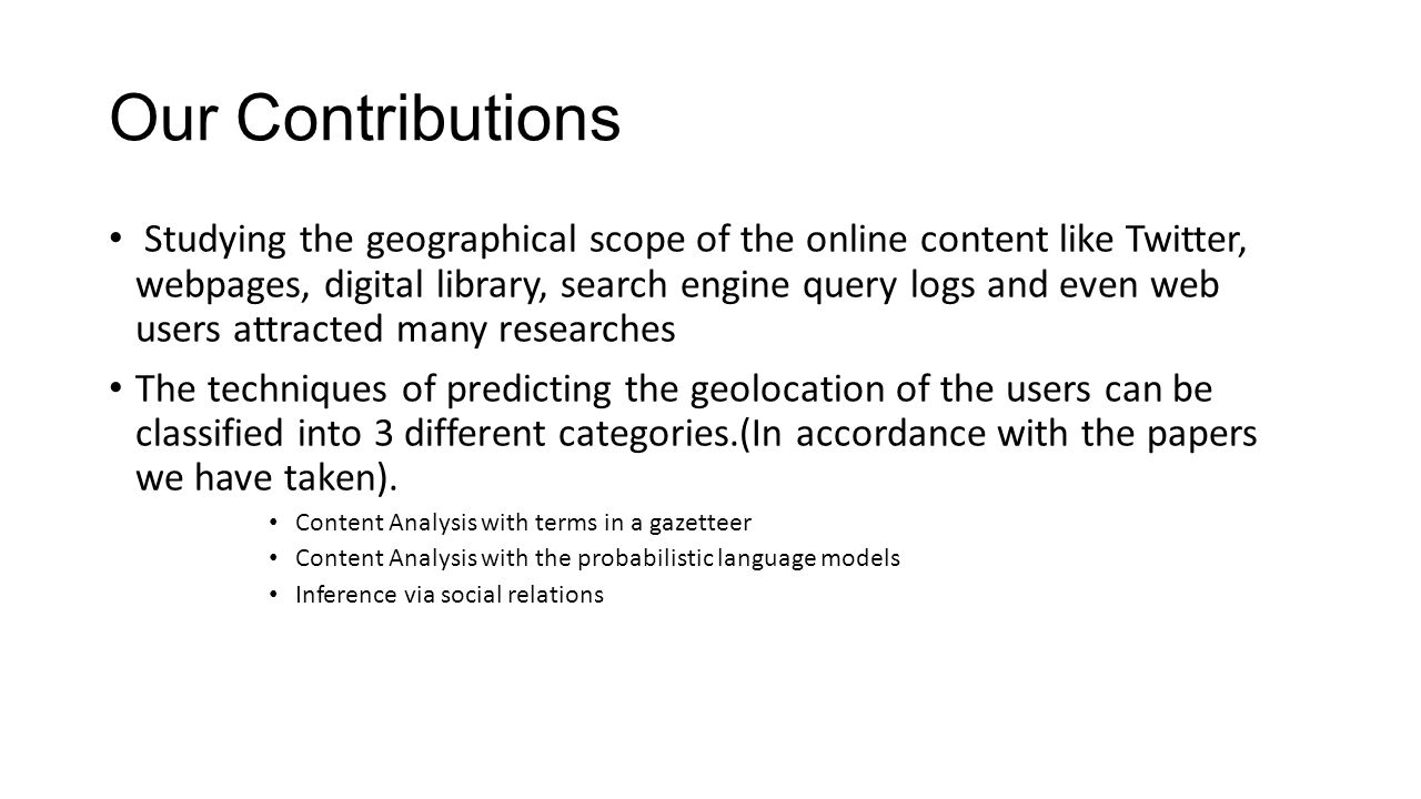 Our Contributions Studying the geographical scope of the online content like Twitter, webpages, digital library, search engine query logs and even web users attracted many researches The techniques of predicting the geolocation of the users can be classified into 3 different categories.(In accordance with the papers we have taken).