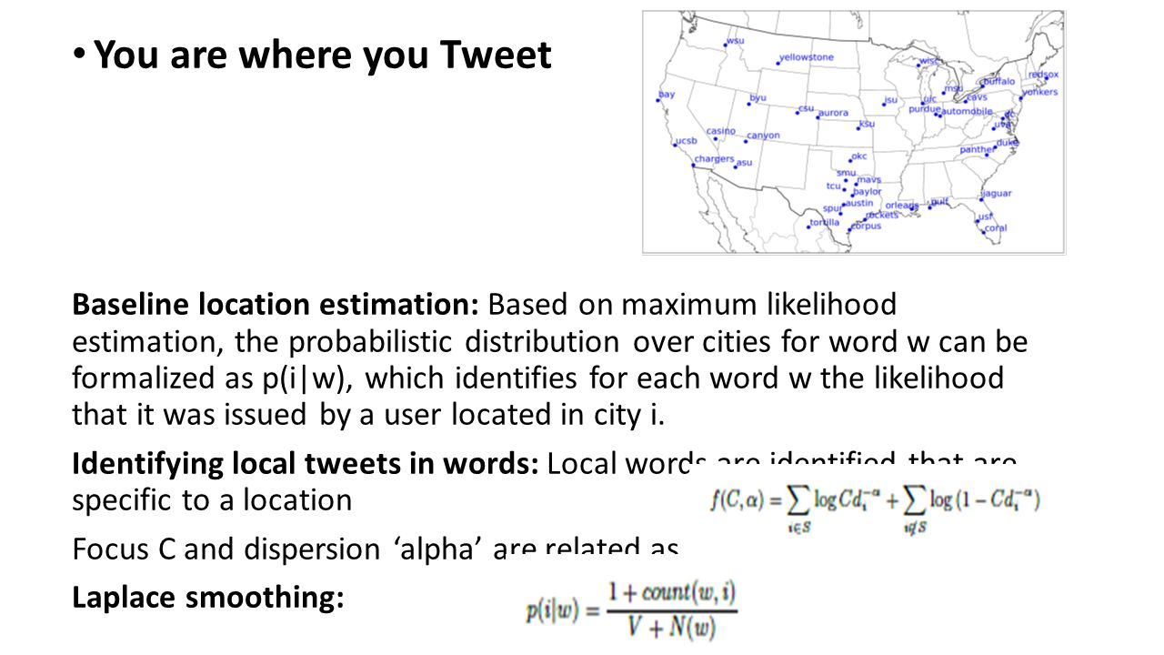 You are where you Tweet Baseline location estimation: Based on maximum likelihood estimation, the probabilistic distribution over cities for word w can be formalized as p(i|w), which identifies for each word w the likelihood that it was issued by a user located in city i.