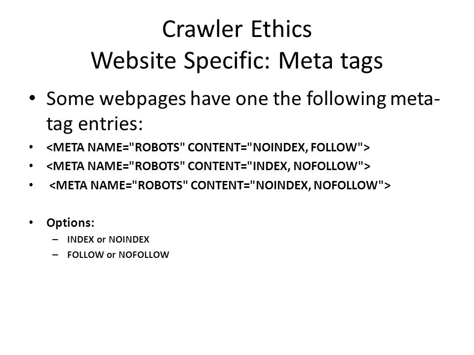 Crawler Ethics Website Specific: Meta tags Some webpages have one the following meta- tag entries: Options: – INDEX or NOINDEX – FOLLOW or NOFOLLOW