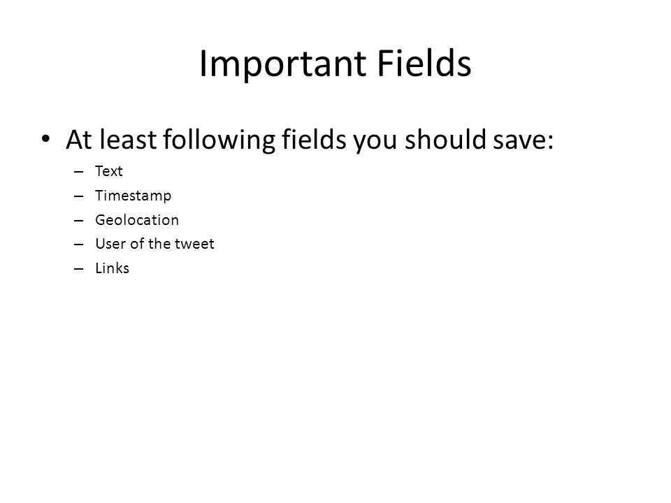 Important Fields At least following fields you should save: – Text – Timestamp – Geolocation – User of the tweet – Links