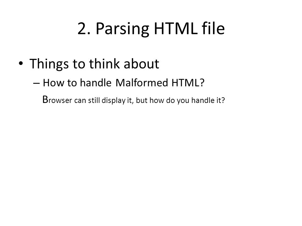 2. Parsing HTML file Things to think about – How to handle Malformed HTML.