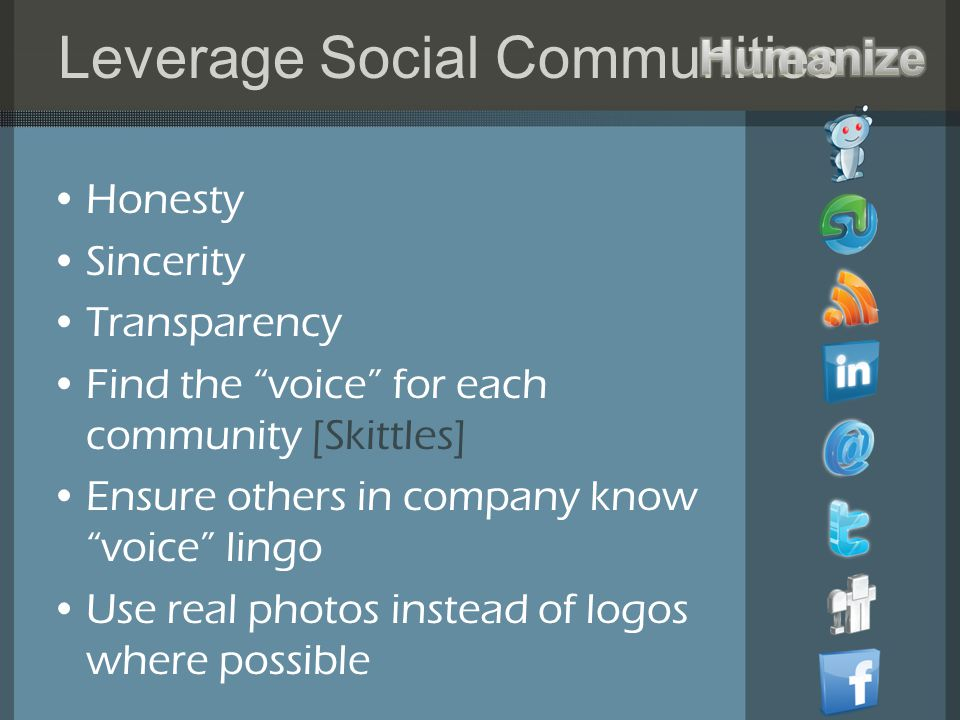 Leverage Social Communities Honesty Sincerity Transparency Find the voice for each community [Skittles] Ensure others in company know voice lingo Use real photos instead of logos where possible