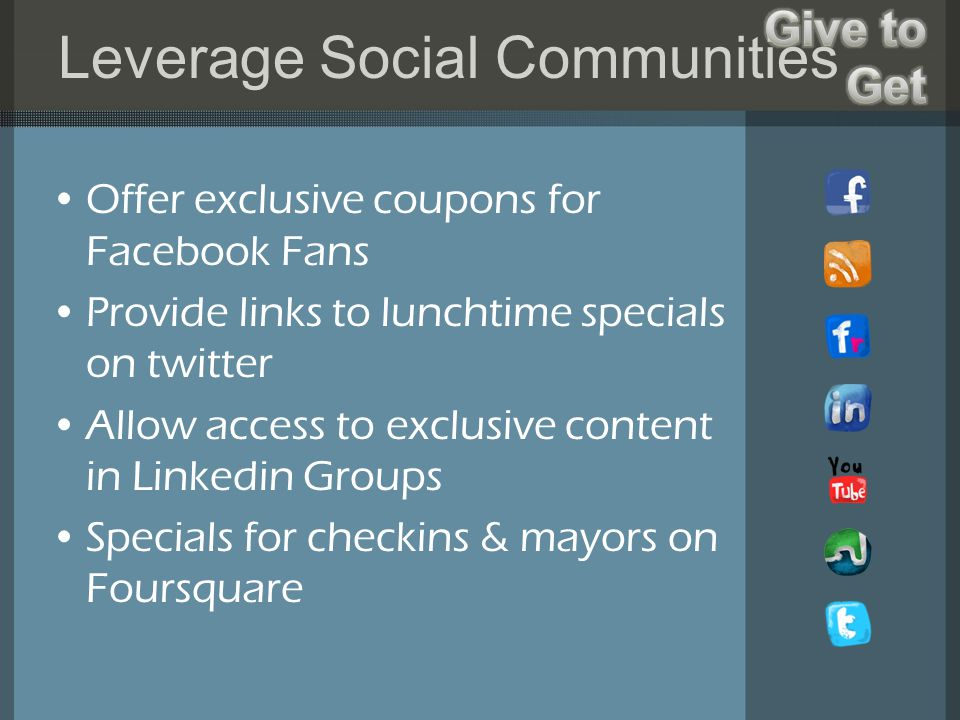 Leverage Social Communities Offer exclusive coupons for Facebook Fans Provide links to lunchtime specials on twitter Allow access to exclusive content in Linkedin Groups Specials for checkins & mayors on Foursquare
