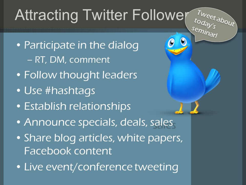 Attracting Twitter Followers Participate in the dialog –RT, DM, comment Follow thought leaders Use #hashtags Establish relationships salesAnnounce specials, deals, sales Share blog articles, white papers, Facebook content Live event/conference tweeting Tweet about today'sseminar!
