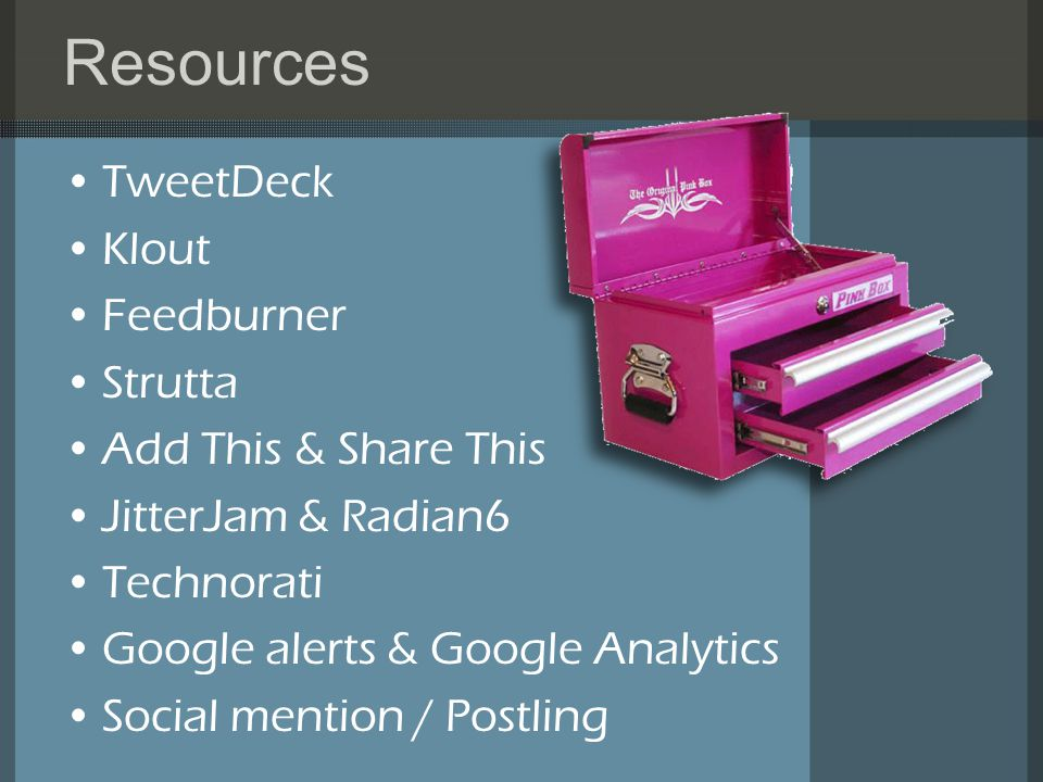 Resources TweetDeck Klout Feedburner Strutta Add This & Share This JitterJam & Radian6 Technorati Google alerts & Google Analytics Social mention / Postling