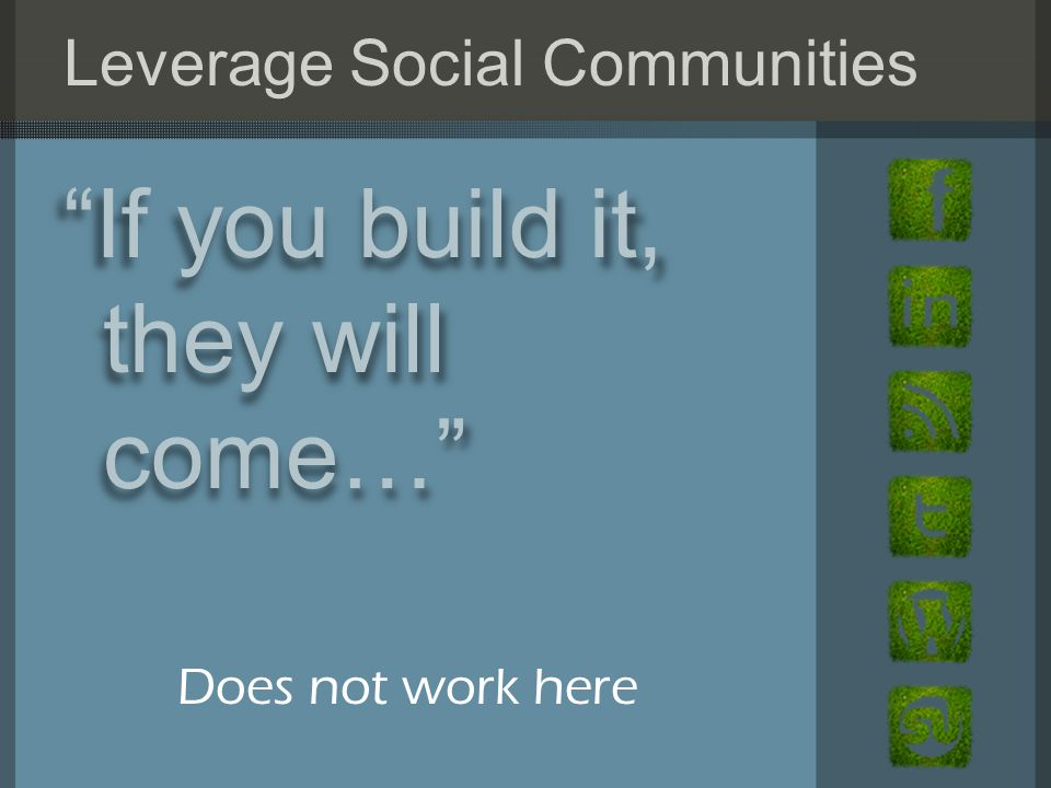 Leverage Social Communities If you build it, they will come… Does not work here