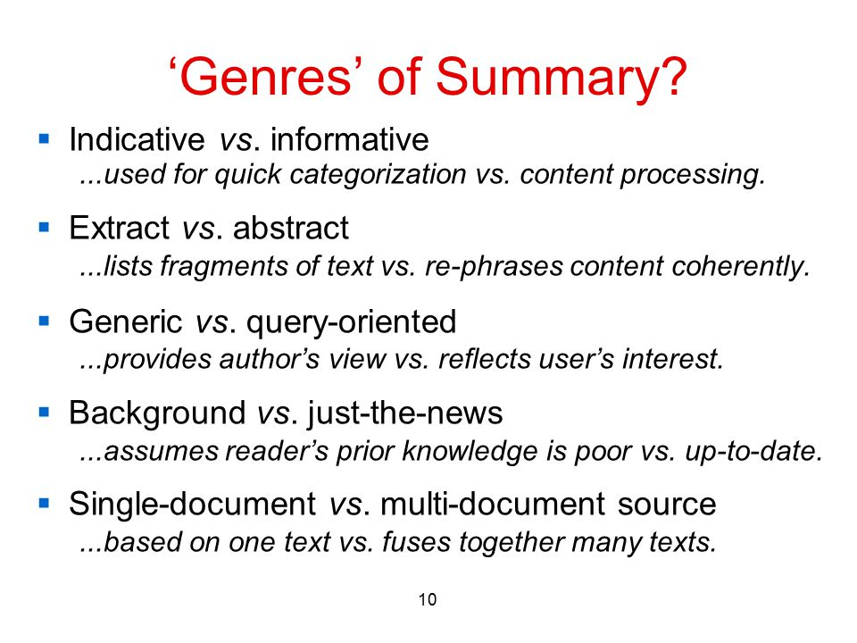 10 'Genres' of Summary?  Indicative vs. informative...used for quick categorization vs. content processing.  Extract vs. abstract...lists fragments