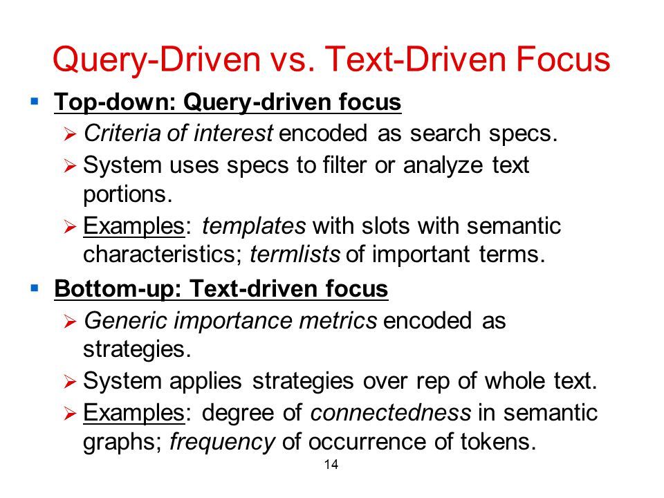 14 Query-Driven vs. Text-Driven Focus  Top-down: Query-driven focus  Criteria of interest encoded as search specs.  System uses specs to filter or