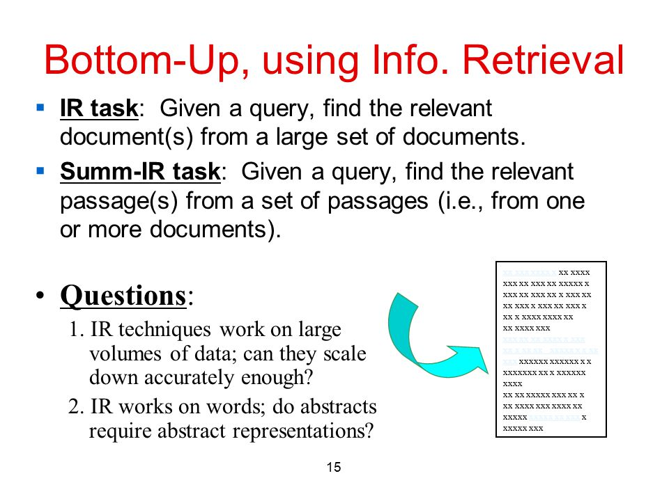 15 Bottom-Up, using Info. Retrieval  IR task: Given a query, find the relevant document(s) from a large set of documents.  Summ-IR task: Given a que