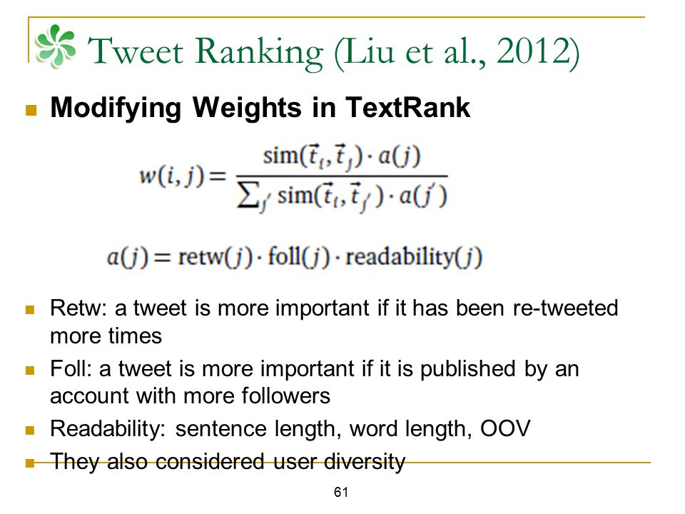 61 Tweet Ranking (Liu et al., 2012) Modifying Weights in TextRank Retw: a tweet is more important if it has been re-tweeted more times Foll: a tweet i