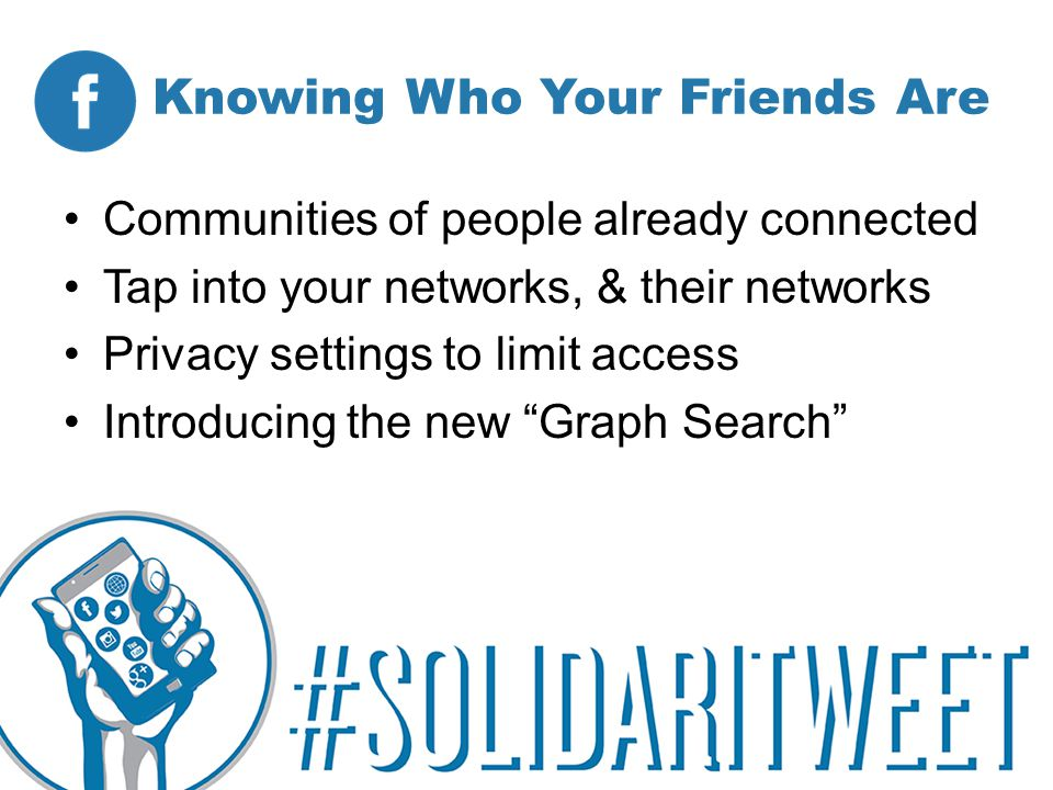 Knowing Who Your Friends Are Communities of people already connected Tap into your networks, & their networks Privacy settings to limit access Introducing the new Graph Search