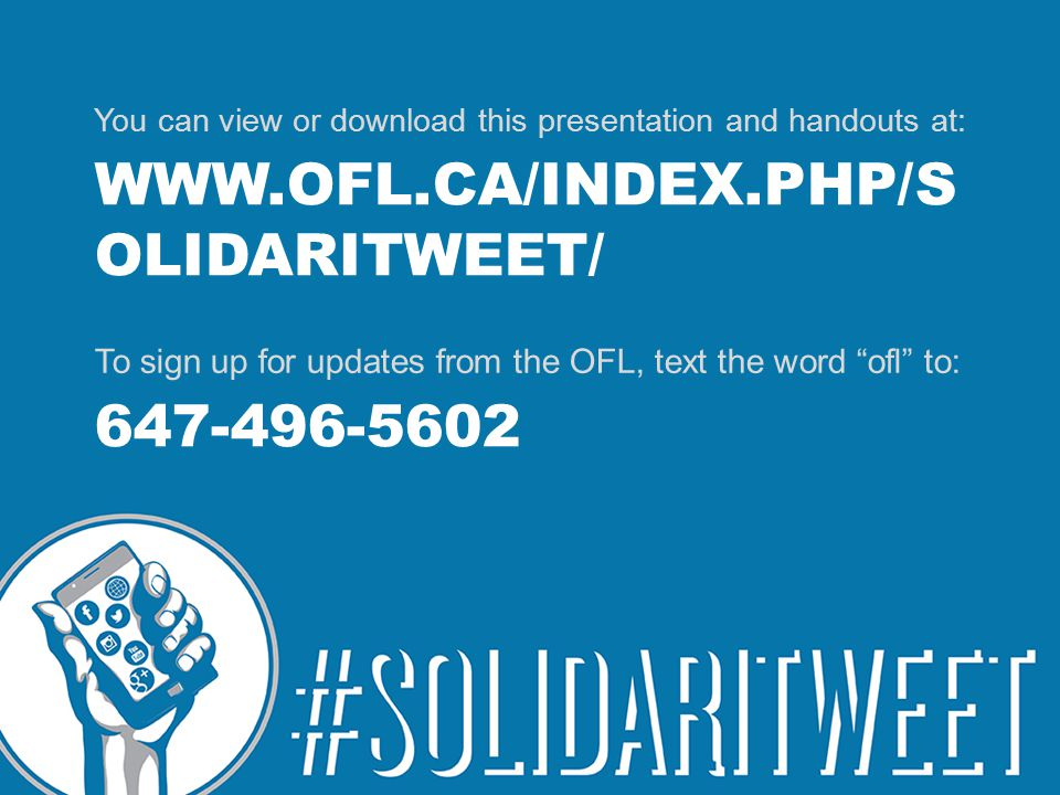 WWW.OFL.CA/INDEX.PHP/S OLIDARITWEET/ You can view or download this presentation and handouts at: 647-496-5602 To sign up for updates from the OFL, text the word ofl to: