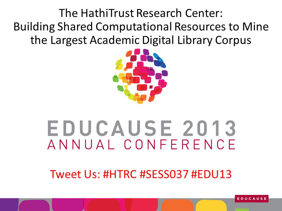The HathiTrust Research Center: Building Shared Computational Resources to Mine the Largest Academic Digital Library Corpus Tweet Us: #HTRC #SESS037 #EDU13