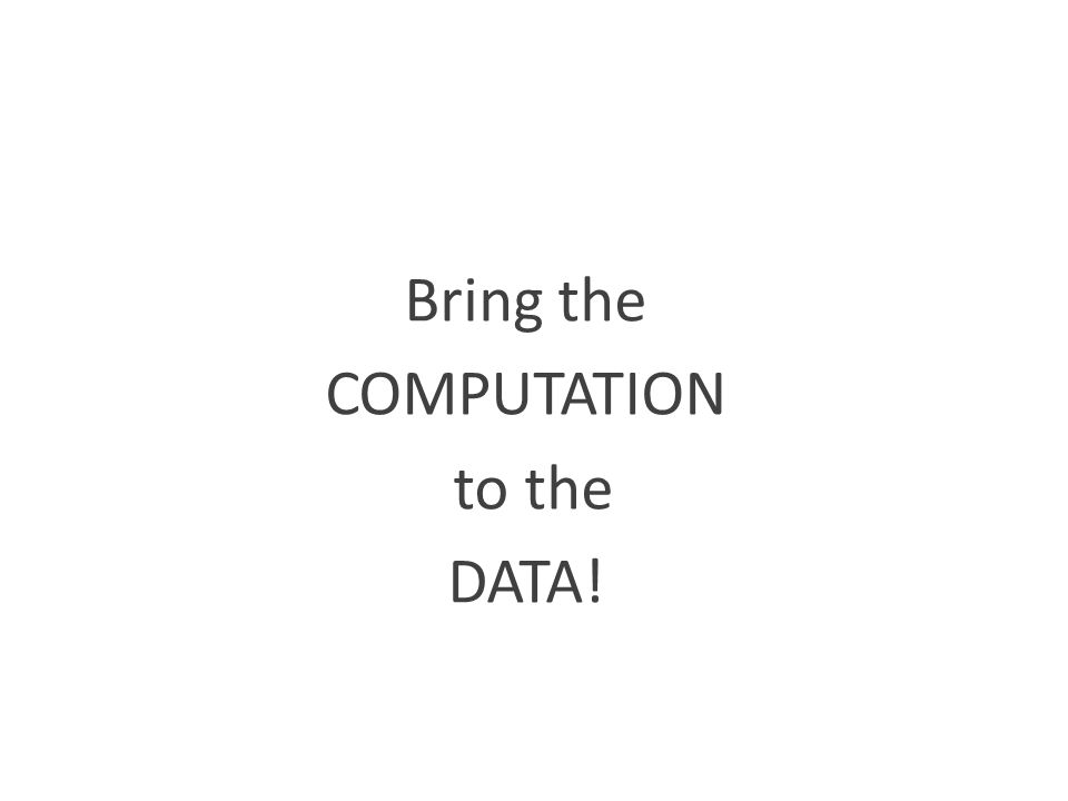 Bring the COMPUTATION to the DATA!