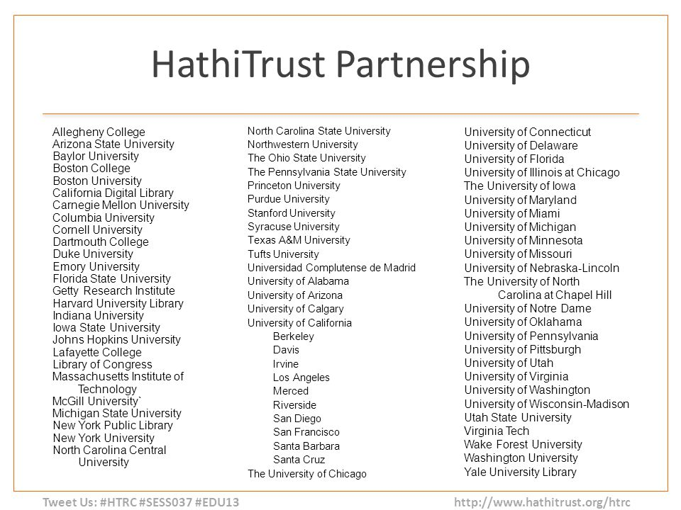 Tweet Us: #HTRC #SESS037 #EDU13 http://www.hathitrust.org/htrc HathiTrust Partnership Allegheny College Arizona State University Baylor University Boston College Boston University California Digital Library Carnegie Mellon University Columbia University Cornell University Dartmouth College Duke University Emory University Florida State University Getty Research Institute Harvard University Library Indiana University Iowa State University Johns Hopkins University Lafayette College Library of Congress Massachusetts Institute of Technology McGill University` Michigan State University New York Public Library New York University North Carolina Central University North Carolina State University Northwestern University The Ohio State University The Pennsylvania State University Princeton University Purdue University Stanford University Syracuse University Texas A&M University Tufts University Universidad Complutense de Madrid University of Alabama University of Arizona University of Calgary University of California Berkeley Davis Irvine Los Angeles Merced Riverside San Diego San Francisco Santa Barbara Santa Cruz The University of Chicago University of Connecticut University of Delaware University of Florida University of Illinois at Chicago The University of Iowa University of Maryland University of Miami University of Michigan University of Minnesota University of Missouri University of Nebraska-Lincoln The University of North Carolina at Chapel Hill University of Notre Dame University of Oklahama University of Pennsylvania University of Pittsburgh University of Utah University of Virginia University of Washington University of Wisconsin-Madison Utah State University Virginia Tech Wake Forest University Washington University Yale University Library
