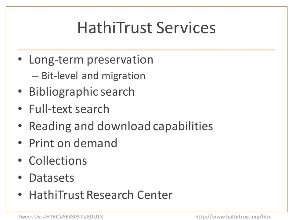 Tweet Us: #HTRC #SESS037 #EDU13 http://www.hathitrust.org/htrc HathiTrust Services Long-term preservation – Bit-level and migration Bibliographic search Full-text search Reading and download capabilities Print on demand Collections Datasets HathiTrust Research Center