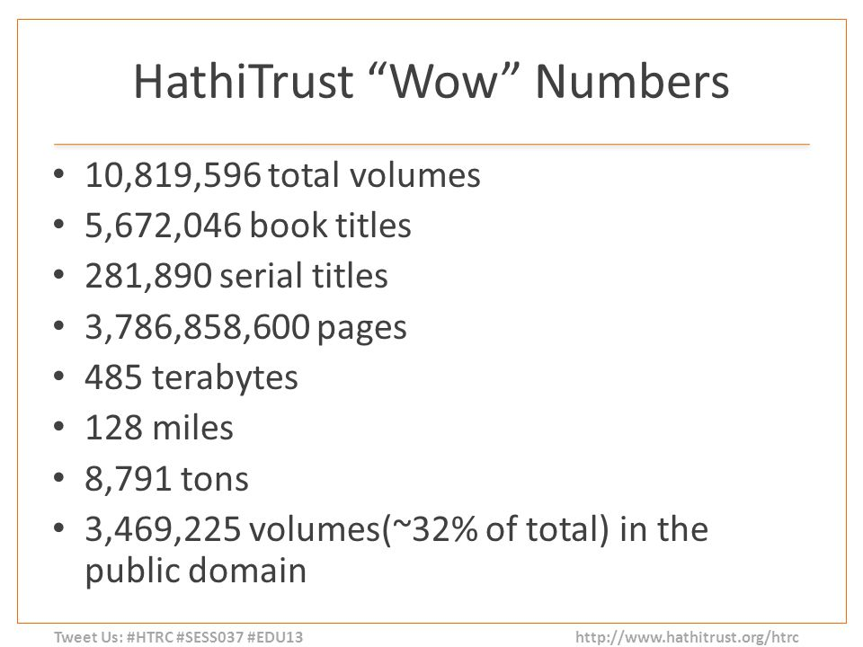 Tweet Us: #HTRC #SESS037 #EDU13 http://www.hathitrust.org/htrc HathiTrust Wow Numbers 10,819,596 total volumes 5,672,046 book titles 281,890 serial titles 3,786,858,600 pages 485 terabytes 128 miles 8,791 tons 3,469,225 volumes(~32% of total) in the public domain