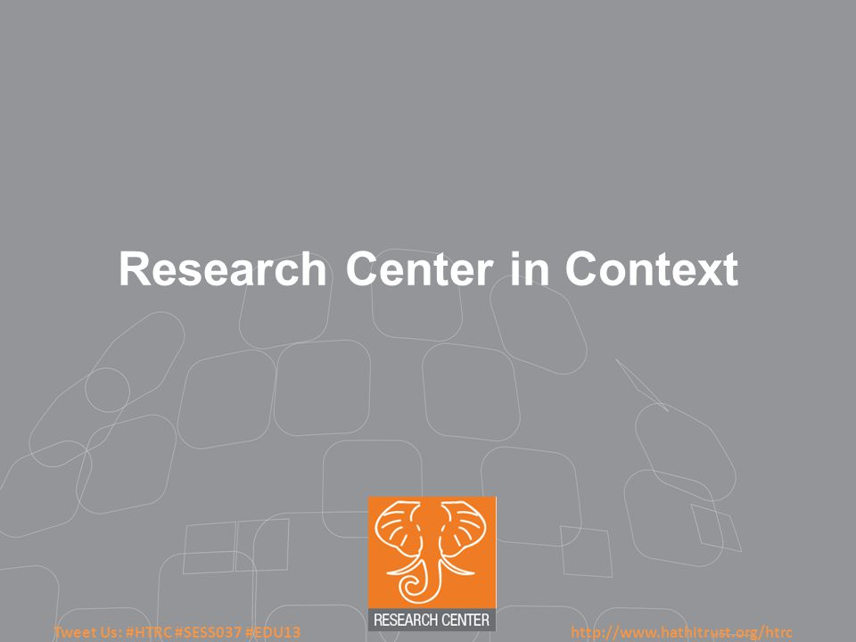 Tweet Us: #HTRC #SESS037 #EDU13 http://www.hathitrust.org/htrc Research Center in Context