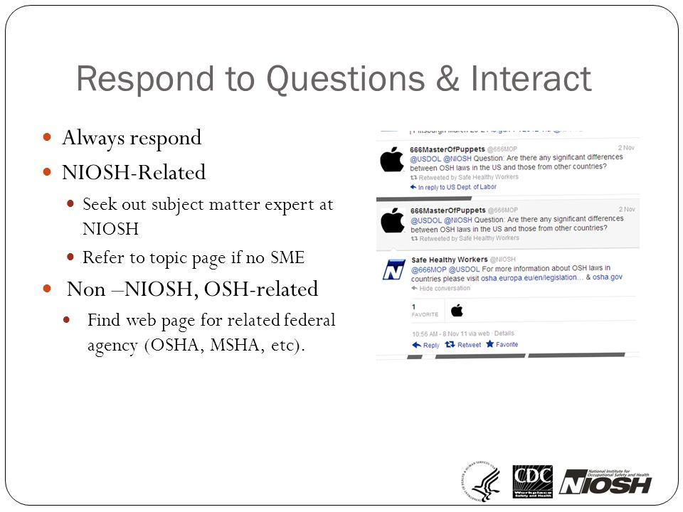 Respond to Questions & Interact Always respond NIOSH-Related Seek out subject matter expert at NIOSH Refer to topic page if no SME Non –NIOSH, OSH-related Find web page for related federal agency (OSHA, MSHA, etc).