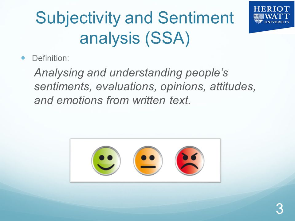 Subjectivity and Sentiment analysis (SSA) Definition: Analysing and understanding people's sentiments, evaluations, opinions, attitudes, and emotions from written text.