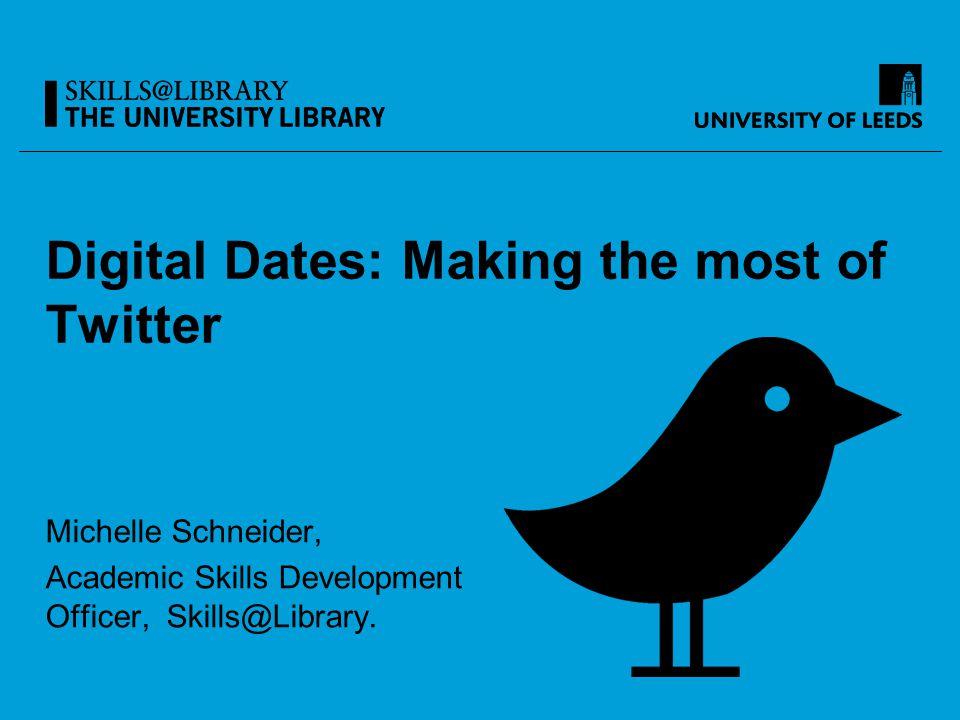Digital Dates: Making the most of Twitter Michelle Schneider, Academic Skills Development Officer, Skills@Library.