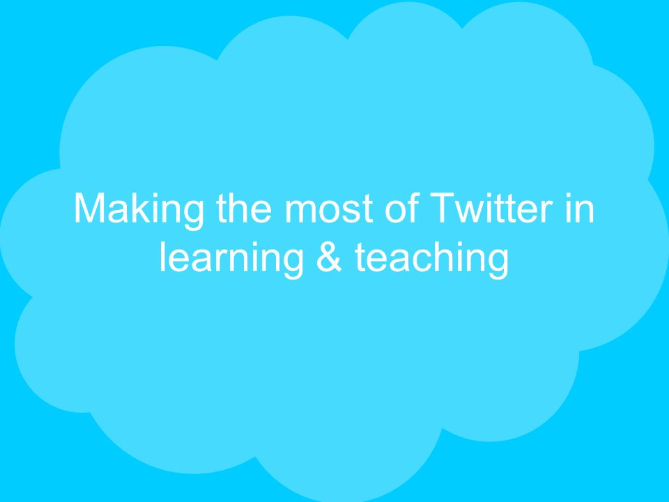 Making the most of Twitter in learning & teaching