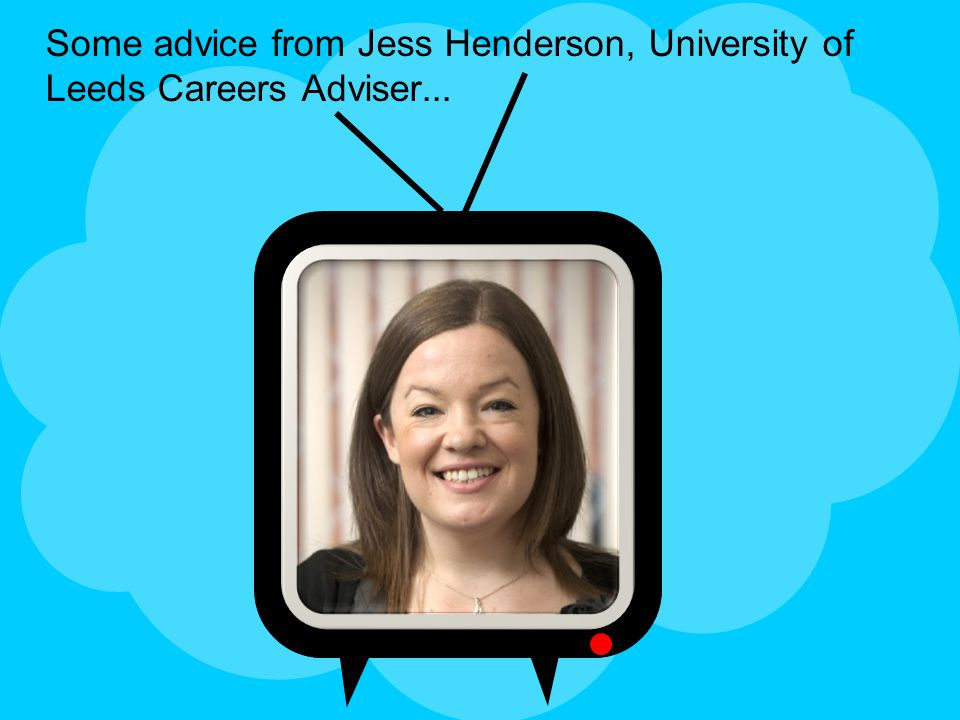 Some advice from Jess Henderson, University of Leeds Careers Adviser...
