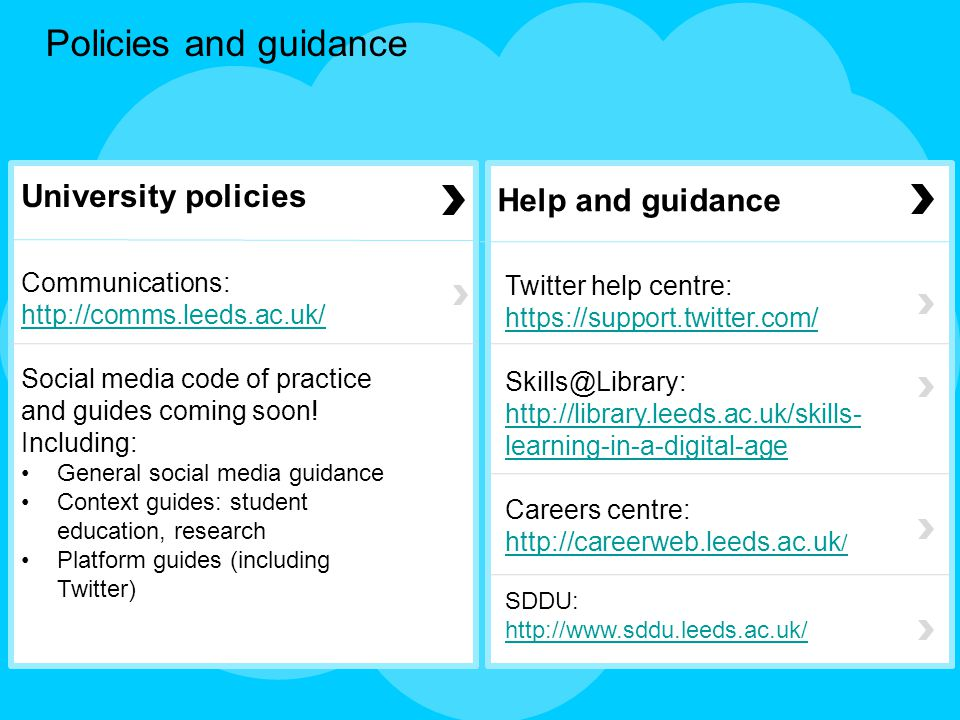 Policies and guidance University policies Communications: http://comms.leeds.ac.uk/ http://comms.leeds.ac.uk/ Social media code of practice and guides coming soon.