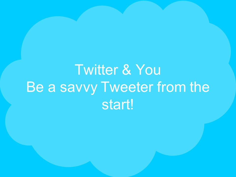Twitter & You Be a savvy Tweeter from the start!