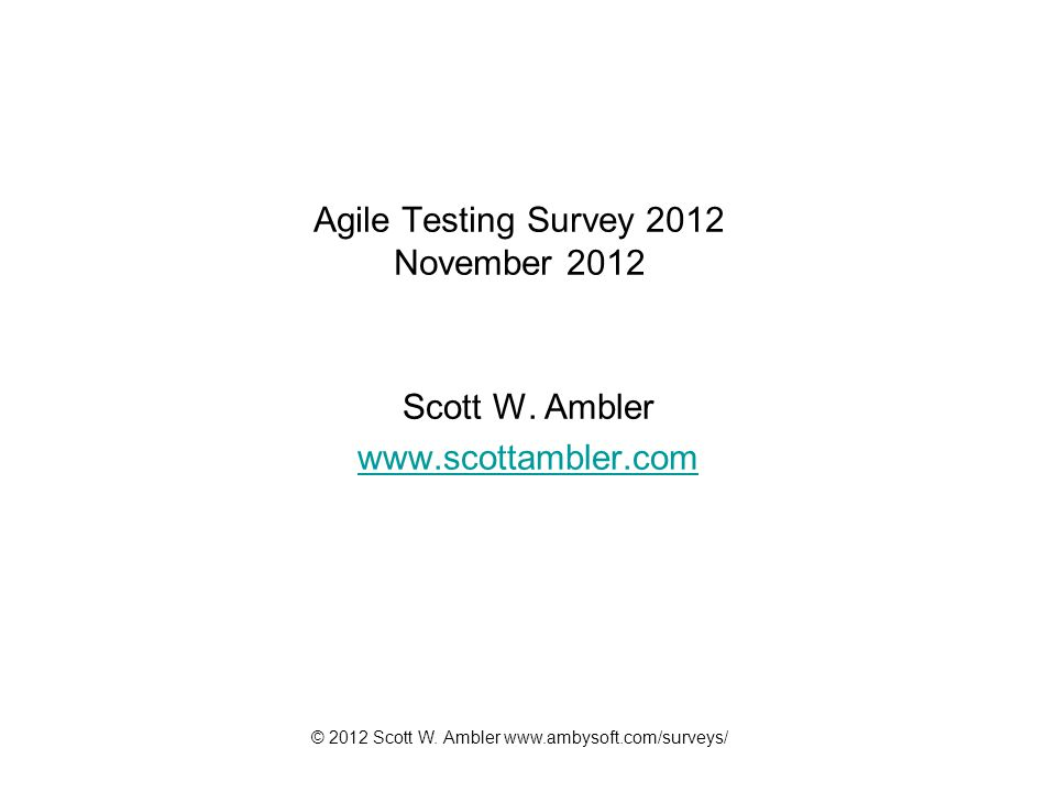 © 2012 Scott W. Ambler www.ambysoft.com/surveys/ Agile Testing Survey 2012 November 2012 Scott W. Ambler www.scottambler.com