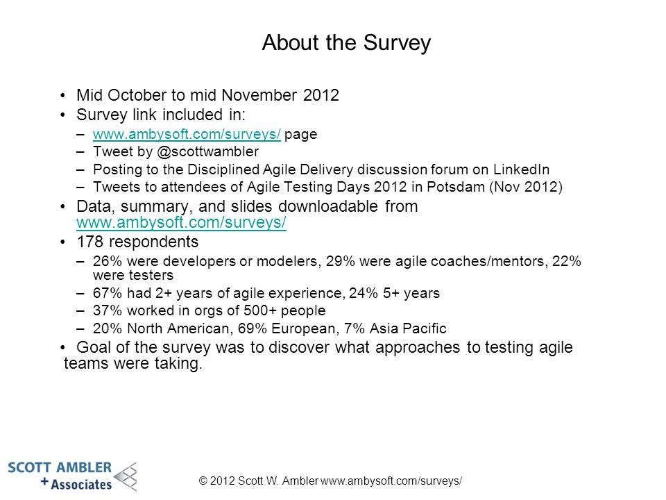 © 2012 Scott W. Ambler www.ambysoft.com/surveys/ About the Survey Mid October to mid November 2012 Survey link included in: –www.ambysoft.com/surveys/