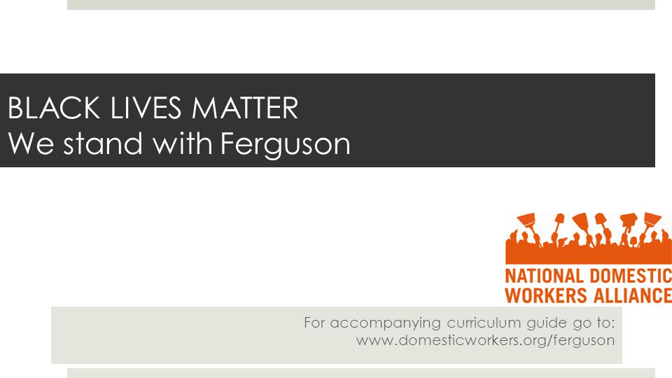 BLACK LIVES MATTER We stand with Ferguson For accompanying curriculum guide go to: www.domesticworkers.org/ferguson