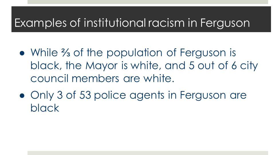 Examples of institutional racism in Ferguson ● While ⅔ of the population of Ferguson is black, the Mayor is white, and 5 out of 6 city council members