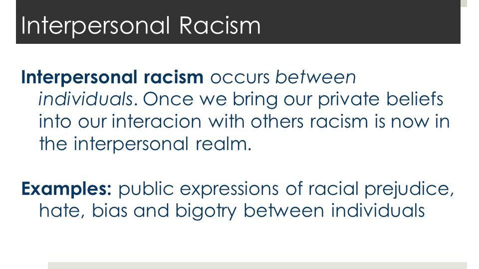 Interpersonal Racism Interpersonal racism occurs between individuals. Once we bring our private beliefs into our interacion with others racism is now