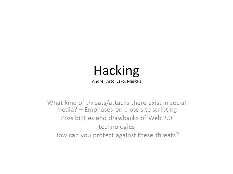 Hacking Andrei, Arto, Esko, Markus What kind of threats/attacks there exist in social media.