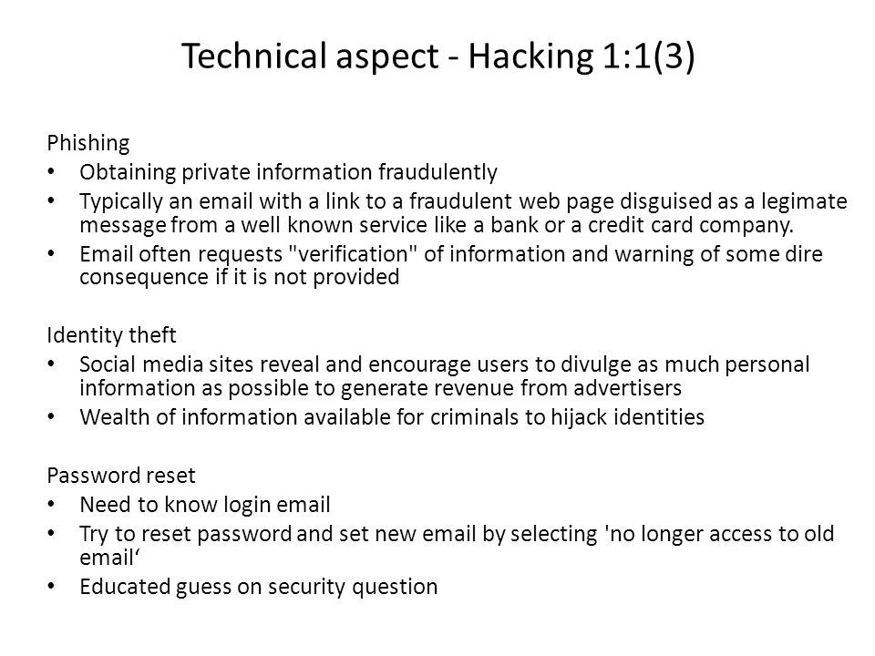 Technical aspect - Hacking 1:1(3) Phishing Obtaining private information fraudulently Typically an email with a link to a fraudulent web page disguised as a legimate message from a well known service like a bank or a credit card company.