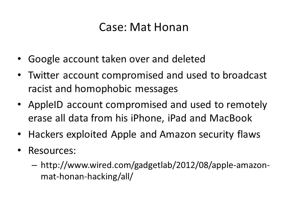 Case: Mat Honan Google account taken over and deleted Twitter account compromised and used to broadcast racist and homophobic messages AppleID account compromised and used to remotely erase all data from his iPhone, iPad and MacBook Hackers exploited Apple and Amazon security flaws Resources: – http://www.wired.com/gadgetlab/2012/08/apple-amazon- mat-honan-hacking/all/
