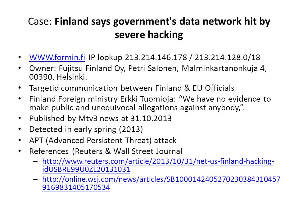 Case: Finland says government s data network hit by severe hacking WWW.formin.fi IP lookup 213.214.146.178 / 213.214.128.0/18 WWW.formin.fi Owner: Fujitsu Finland Oy, Petri Salonen, Malminkartanonkuja 4, 00390, Helsinki.
