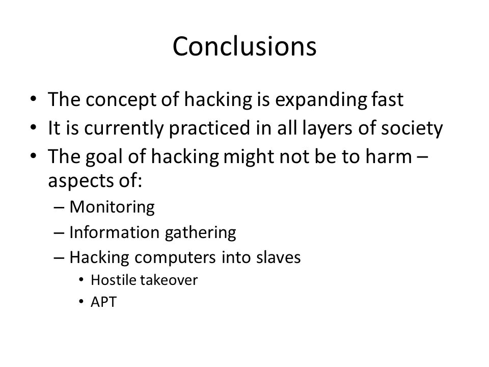 Conclusions The concept of hacking is expanding fast It is currently practiced in all layers of society The goal of hacking might not be to harm – aspects of: – Monitoring – Information gathering – Hacking computers into slaves Hostile takeover APT