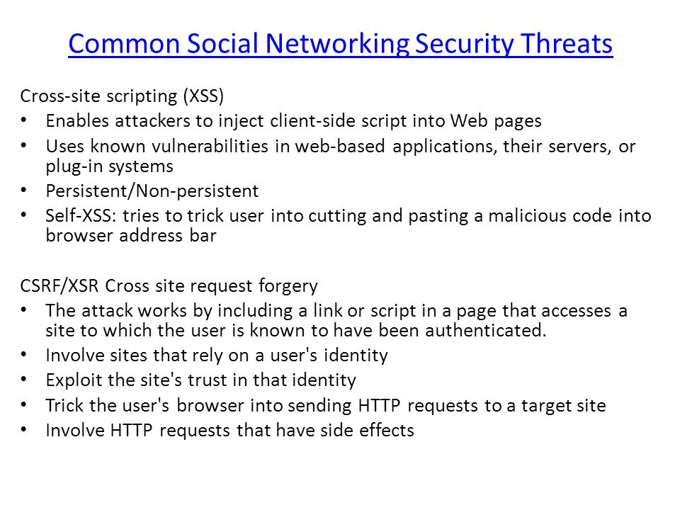 Common Social Networking Security Threats Cross-site scripting (XSS) Enables attackers to inject client-side script into Web pages Uses known vulnerabilities in web-based applications, their servers, or plug-in systems Persistent/Non-persistent Self-XSS: tries to trick user into cutting and pasting a malicious code into browser address bar CSRF/XSR Cross site request forgery The attack works by including a link or script in a page that accesses a site to which the user is known to have been authenticated.