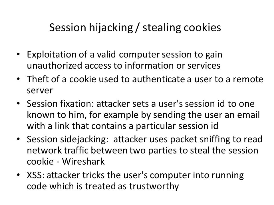 Session hijacking / stealing cookies Exploitation of a valid computer session to gain unauthorized access to information or services Theft of a cookie used to authenticate a user to a remote server Session fixation: attacker sets a user s session id to one known to him, for example by sending the user an email with a link that contains a particular session id Session sidejacking: attacker uses packet sniffing to read network traffic between two parties to steal the session cookie - Wireshark XSS: attacker tricks the user s computer into running code which is treated as trustworthy